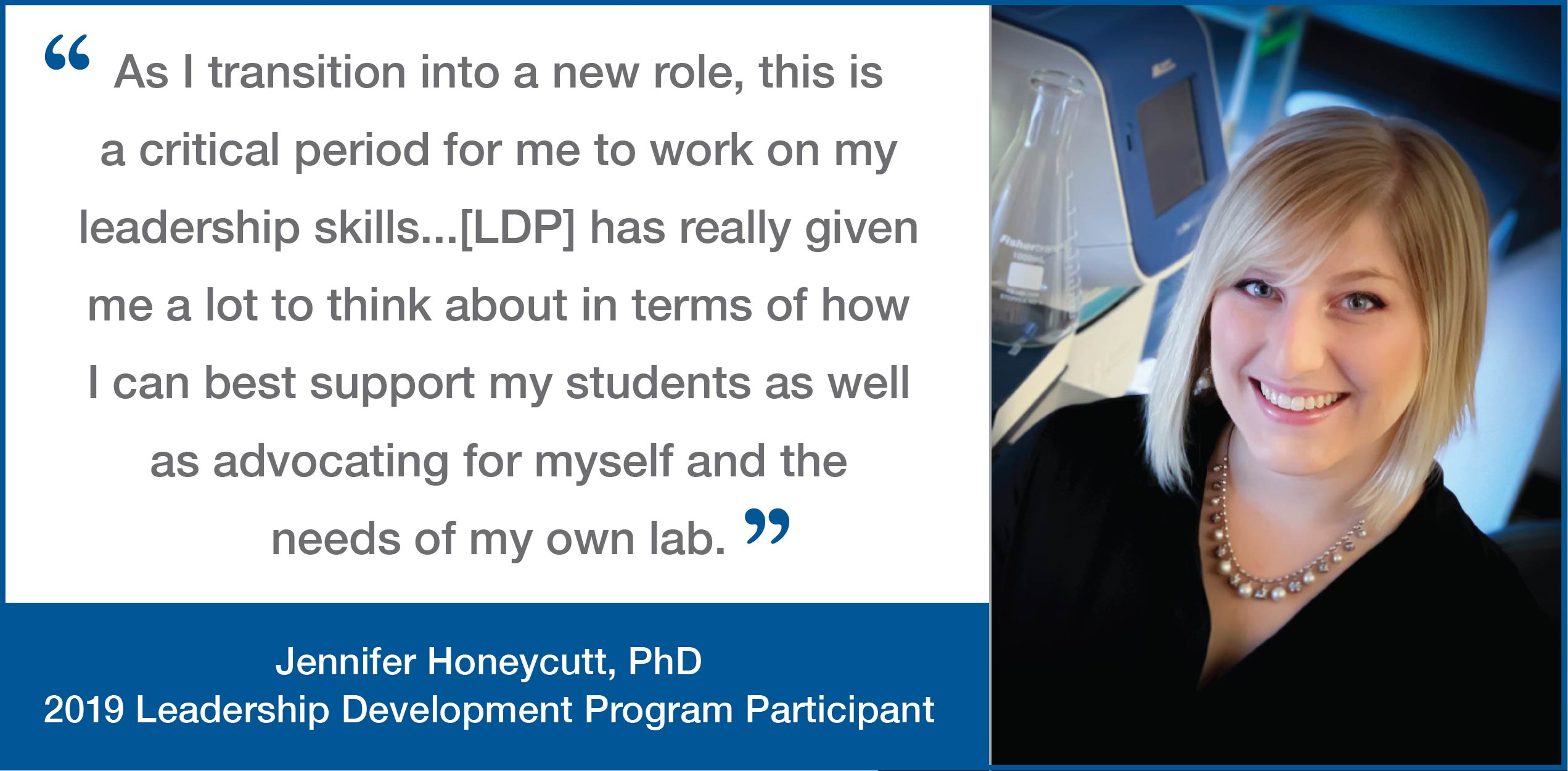 """Leadership Development Program testimonial graphic from Jennifer Honeycutt, PhD; Leadership Development Program Participant. Image of Jennifer Honeycutt. """"As I transition into a new role, this is a critical period for me to work on my leadership skills...[LDP] has really given me a lot to think about in terms of how I can best support my students as well as advocating for myself and the needs of my own lab."""""""
